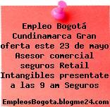 Empleo Bogotá Cundinamarca Gran oferta este 23 de mayo Asesor comercial seguros Retail Intangibles presentate a las 9 am Seguros