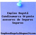Empleo Bogotá Cundinamarca Urgente asesores de Seguros Seguros