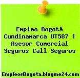 Empleo Bogotá Cundinamarca UT587 | Asesor Comercial Seguros Call Seguros