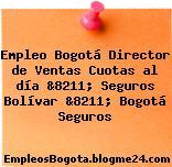 Empleo Bogotá Director de Ventas Cuotas al día &8211; Seguros Bolívar &8211; Bogotá Seguros