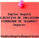 Empleo Bogotá EJECUTIVO DE INCLUSION (CORREDOR DE SEGUROS) Seguros