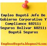 Empleo Bogotá Jefe De Gobierno Corporativo Y Compliance &8211; Seguros Bolivar &8211; Bogotá Seguros