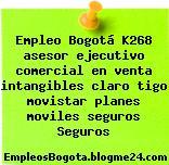 Empleo Bogotá K268 asesor ejecutivo comercial en venta intangibles claro tigo movistar planes moviles seguros Seguros