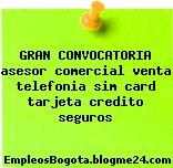 GRAN CONVOCATORIA asesor comercial venta telefonia sim card tarjeta credito seguros