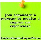 gran convocatoria promotor de credito y seguros con experiencia