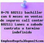 H-76 &8211; bachiller con 6 meses en ventas de seguros call center &8211; Lunes a sabado contrato a termino indefinido