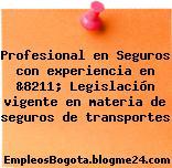 Profesional en Seguros con experiencia en &8211; Legislación vigente en materia de seguros de transportes