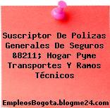 Suscriptor De Polizas Generales De Seguros &8211; Hogar Pyme Transportes Y Ramos Técnicos