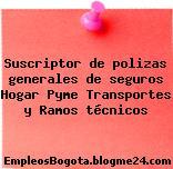 Suscriptor de polizas generales de seguros Hogar Pyme Transportes y Ramos técnicos