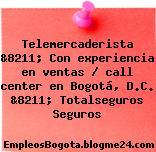 Telemercaderista &8211; Con experiencia en ventas / call center en Bogotá, D.C. &8211; Totalseguros Seguros