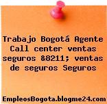Trabajo Bogotá Agente Call center ventas seguros &8211; ventas de seguros Seguros