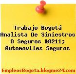Trabajo Bogotá Analista De Siniestros O Seguros &8211; Automoviles Seguros