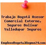 Trabajo Bogotá Asesor Comercial Externo, Seguros Bolívar Valledupar Seguros