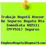 Trabajo Bogotá Asesor De Seguros Bogota Rta Inmediata &8211; (PFY531) Seguros