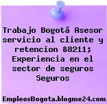 Trabajo Bogotá Asesor servicio al cliente y retencion &8211; Experiencia en el sector de seguros Seguros