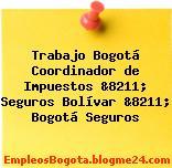 Trabajo Bogotá Coordinador de Impuestos &8211; Seguros Bolívar &8211; Bogotá Seguros