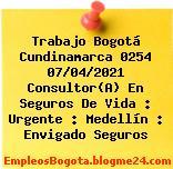 Trabajo Bogotá Cundinamarca 0254 07/04/2021 Consultor(A) En Seguros De Vida : Urgente : Medellín : Envigado Seguros