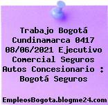 Trabajo Bogotá Cundinamarca 0417 08/06/2021 Ejecutivo Comercial Seguros Autos Concesionario : Bogotá Seguros