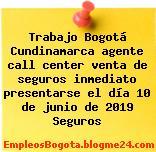 Trabajo Bogotá Cundinamarca agente call center venta de seguros inmediato presentarse el día 10 de junio de 2019 Seguros