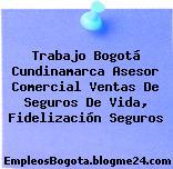 Trabajo Bogotá Cundinamarca Asesor Comercial Ventas De Seguros De Vida, Fidelización Seguros