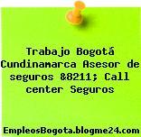 Trabajo Bogotá Cundinamarca Asesor de seguros &8211; Call center Seguros