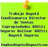 Trabajo Bogotá Cundinamarca Director de Ventas Copropiedades &8211; Seguros Bolívar &8211; Bogotá Seguros