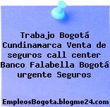 Trabajo Bogotá Cundinamarca Venta de seguros call center Banco Falabella Bogotá urgente Seguros
