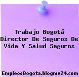 Trabajo Bogotá Director De Seguros De Vida Y Salud Seguros