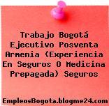 Trabajo Bogotá Ejecutivo Posventa Armenia (Experiencia En Seguros O Medicina Prepagada) Seguros