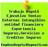 Trabajo Bogotá Ejecutivo Ventas Externas Intangibles entidad financiera Experiencia Seguros,Servicios o Creditos Seguros