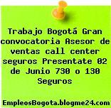 Trabajo Bogotá Gran convocatoria Asesor de ventas call center seguros Presentate 02 de Junio 730 o 130 Seguros
