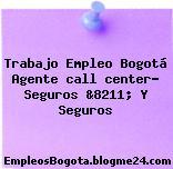 Trabajo Empleo Bogotá Agente call center- Seguros &8211; Y Seguros