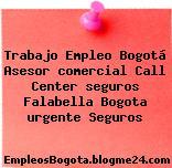Trabajo Empleo Bogotá Asesor comercial Call Center seguros Falabella Bogota urgente Seguros