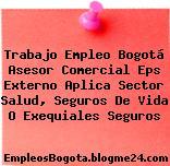Trabajo Empleo Bogotá Asesor Comercial Eps Externo Aplica Sector Salud, Seguros De Vida O Exequiales Seguros