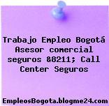 Trabajo Empleo Bogotá Asesor comercial seguros &8211; Call Center Seguros