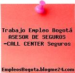 Trabajo Empleo Bogotá ASESOR DE SEGUROS -CALL CENTER Seguros