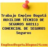 Trabajo Empleo Bogotá AUXILIAR TÉCNICO DE SEGUROS &8211; COMERCIAL DE SEGUROS Seguros