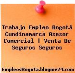 Trabajo Empleo Bogotá Cundinamarca Asesor Comercial | Venta De Seguros Seguros