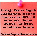 Trabajo Empleo Bogotá Cundinamarca Asesores Comerciales &8211; 6 meses exp. Ventas seguros, tarjetas, portafolios Seguros