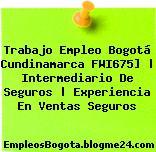 Trabajo Empleo Bogotá Cundinamarca FWI675] | Intermediario De Seguros | Experiencia En Ventas Seguros