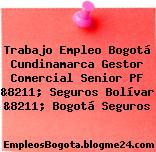 Trabajo Empleo Bogotá Cundinamarca Gestor Comercial Senior PF &8211; Seguros Bolívar &8211; Bogotá Seguros