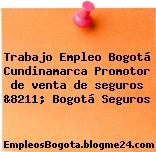 Trabajo Empleo Bogotá Cundinamarca Promotor de venta de seguros &8211; Bogotá Seguros
