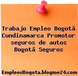 Trabajo Empleo Bogotá Cundinamarca Promotor seguros de autos Bogotá Seguros