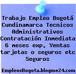 Trabajo Empleo Bogotá Cundinamarca Tecnicos Administrativos Contratación Inmediata 6 meses exp. Ventas tarjetas o seguros etc Seguros
