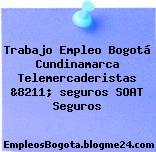Trabajo Empleo Bogotá Cundinamarca Telemercaderistas &8211; seguros SOAT Seguros