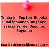 Trabajo Empleo Bogotá Cundinamarca Urgente asesores de Seguros Seguros