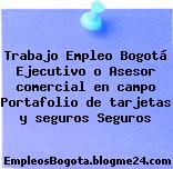 Trabajo Empleo Bogotá Ejecutivo o Asesor comercial en campo Portafolio de tarjetas y seguros Seguros