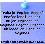 Trabajo Empleo Bogotá Profesional en sst mujer Empresa de Seguros Bogota Empresa Ubicada en Usaquen Seguros