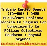 Trabajo Empleo Bogotá (TO-409)   0455 22/06/2021 Analista Técnico En Seguros Con Conocimiento En Pólizas Colectivas Deudores : Bogotá Seguros