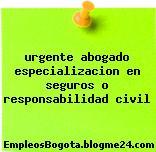 urgente abogado especializacion en seguros o responsabilidad civil